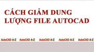 Hướng dẫn cách làm giảm dung lượng file cad